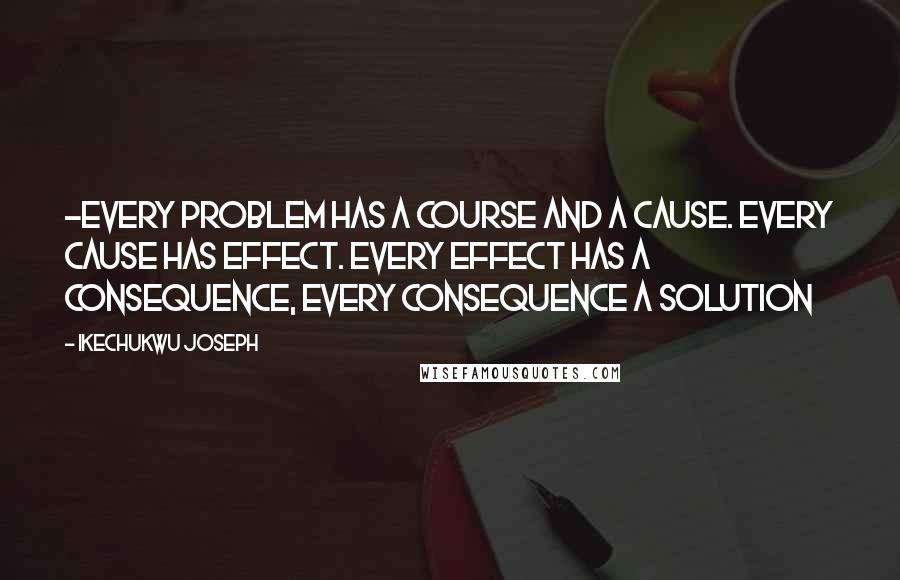 Ikechukwu Joseph quotes: -Every problem has a course and a cause. Every cause has effect. Every effect has a consequence, every consequence a solution