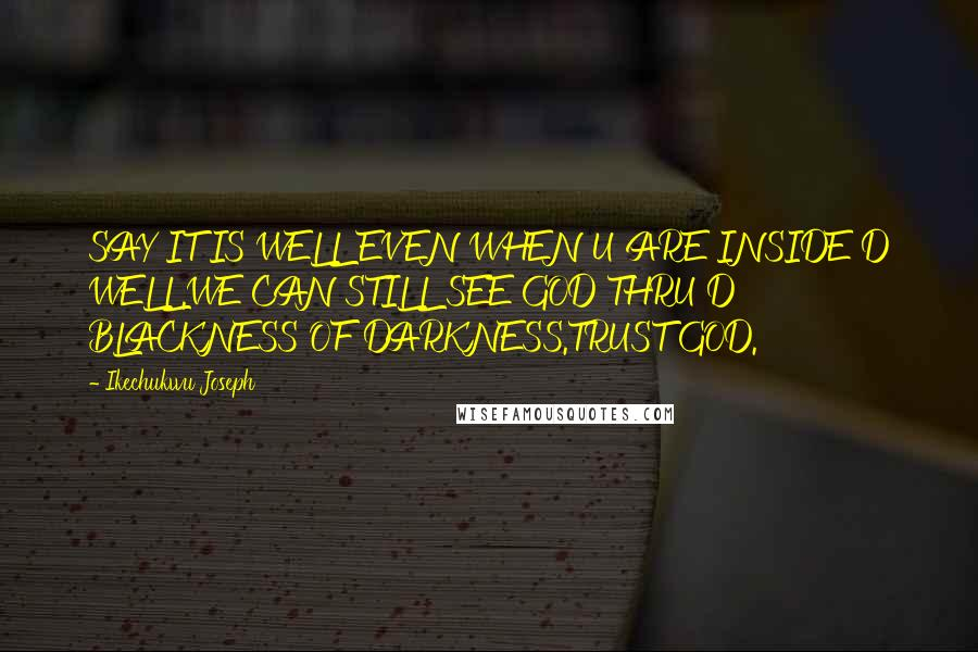 Ikechukwu Joseph quotes: SAY IT IS WELL EVEN WHEN U ARE INSIDE D WELL.WE CAN STILL SEE GOD THRU D BLACKNESS OF DARKNESS.TRUST GOD.
