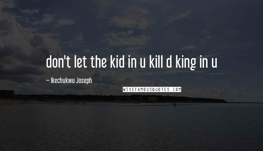 Ikechukwu Joseph quotes: don't let the kid in u kill d king in u