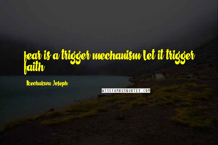 Ikechukwu Joseph quotes: fear is a trigger mechanism.Let it trigger faith