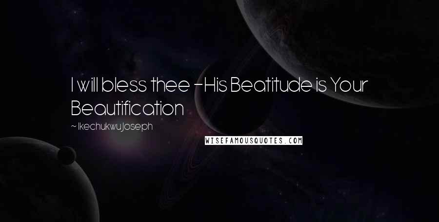 Ikechukwu Joseph quotes: I will bless thee -His Beatitude is Your Beautification