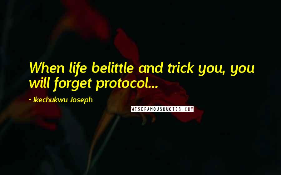 Ikechukwu Joseph quotes: When life belittle and trick you, you will forget protocol...