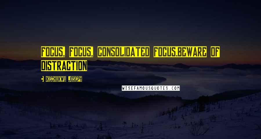 Ikechukwu Joseph quotes: FOCUS, FOCUS, CONSOLIDATED FOCUS.BEWARE OF DISTRACTION
