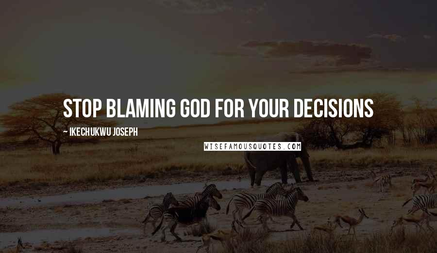 Ikechukwu Joseph quotes: stop blaming God for your decisions