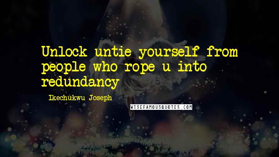 Ikechukwu Joseph quotes: Unlock untie yourself from people who rope u into redundancy