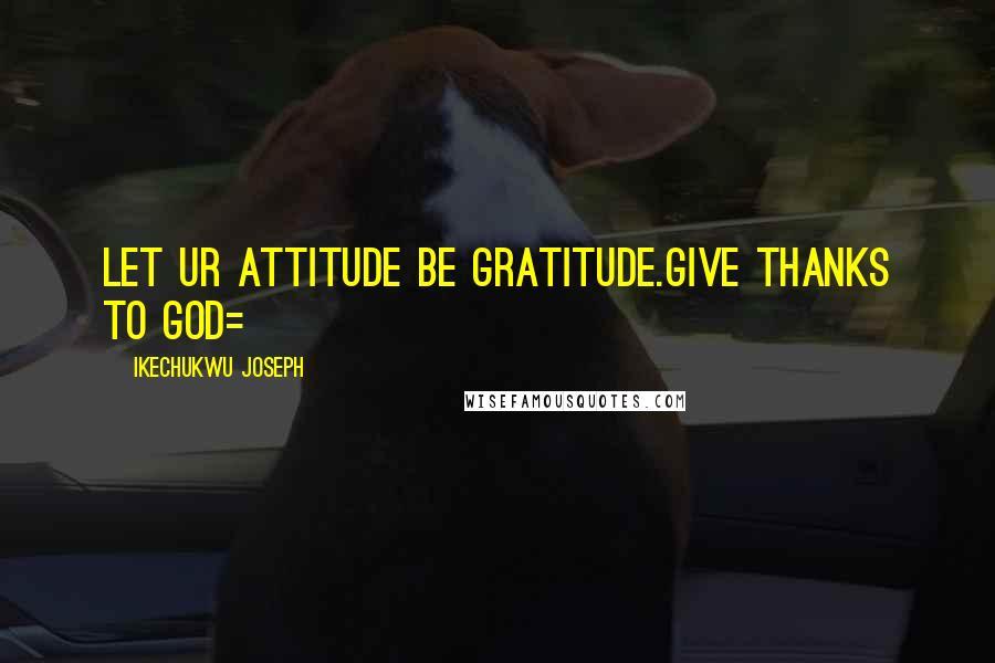 Ikechukwu Joseph quotes: Let ur attitude be gratitude.Give thanks to God=