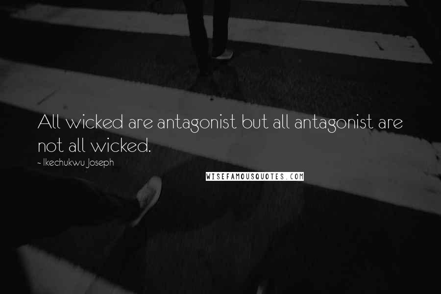 Ikechukwu Joseph quotes: All wicked are antagonist but all antagonist are not all wicked.