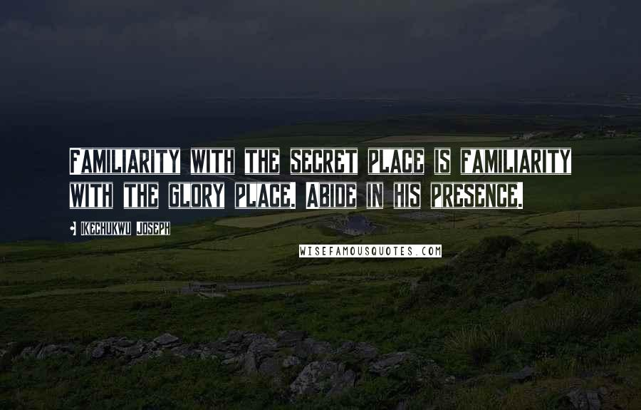 Ikechukwu Joseph quotes: Familiarity with the secret place is familiarity with the glory place. Abide in his presence.