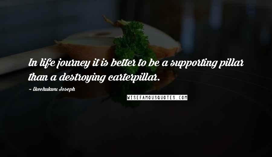 Ikechukwu Joseph quotes: In life journey it is better to be a supporting pillar than a destroying carterpillar.