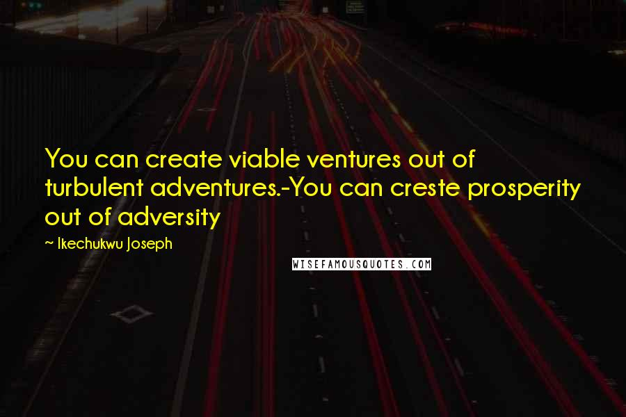 Ikechukwu Joseph quotes: You can create viable ventures out of turbulent adventures.-You can creste prosperity out of adversity