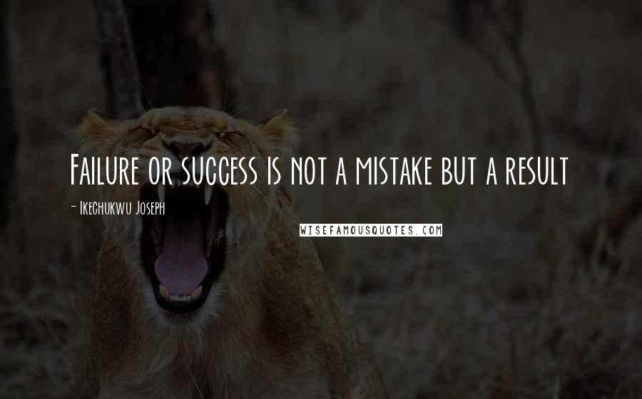 Ikechukwu Joseph quotes: Failure or success is not a mistake but a result