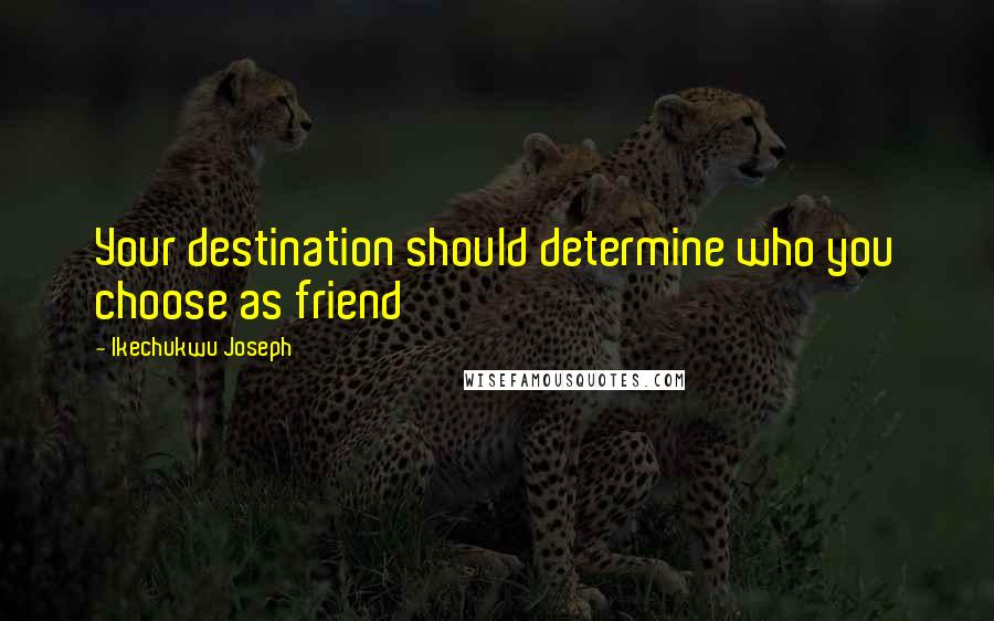 Ikechukwu Joseph quotes: Your destination should determine who you choose as friend