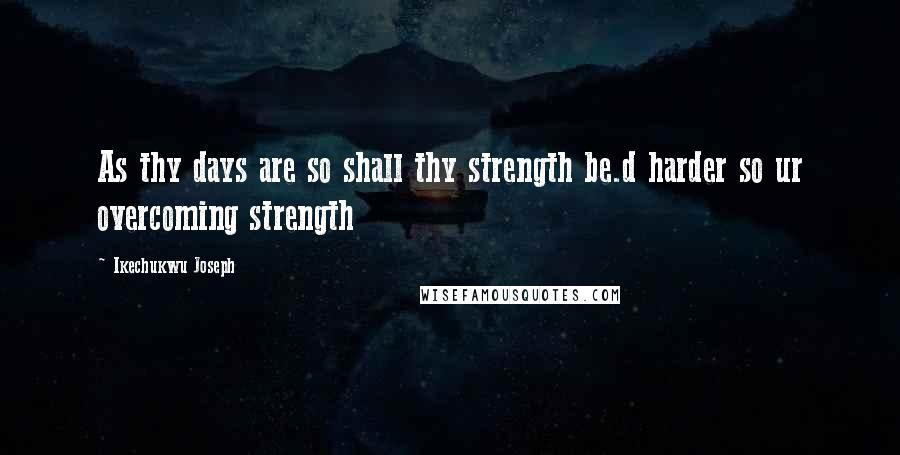 Ikechukwu Joseph quotes: As thy days are so shall thy strength be.d harder so ur overcoming strength