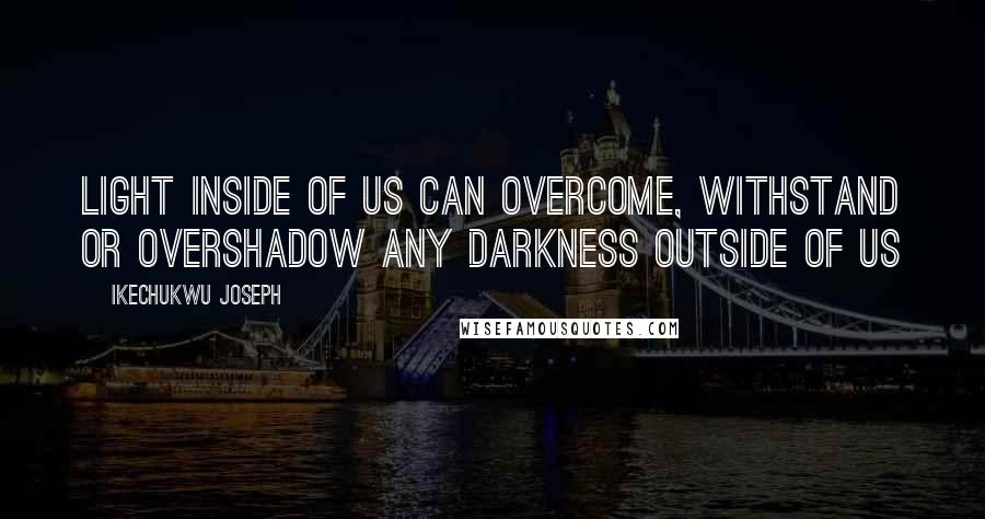 Ikechukwu Joseph quotes: Light inside of us can overcome, withstand or overshadow any darkness outside of us