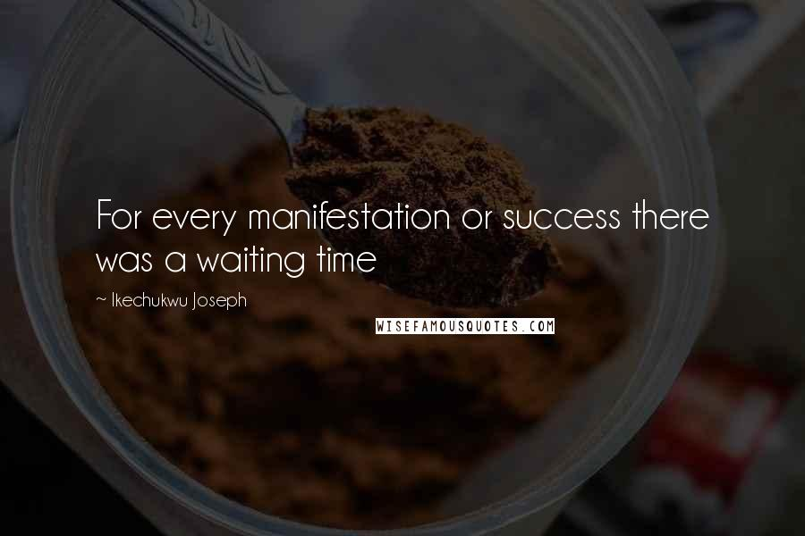 Ikechukwu Joseph quotes: For every manifestation or success there was a waiting time