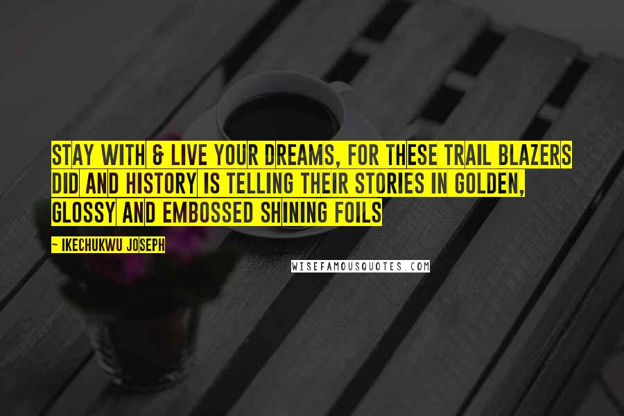 Ikechukwu Joseph quotes: Stay with & live your dreams, for these trail blazers did and history is telling their stories in golden, glossy and embossed shining foils