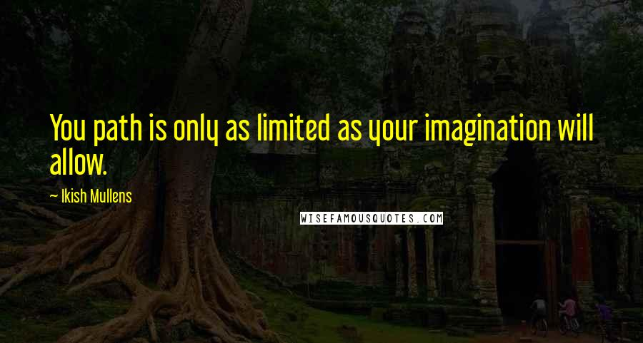 Ikish Mullens quotes: You path is only as limited as your imagination will allow.