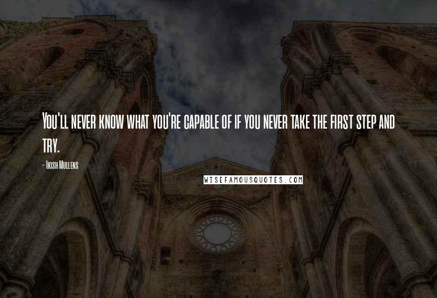 Ikish Mullens quotes: You'll never know what you're capable of if you never take the first step and try.