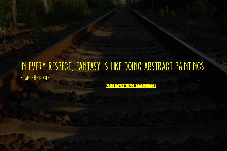 Il Piantissimo Quotes By Lance Henriksen: In every respect, fantasy is like doing abstract