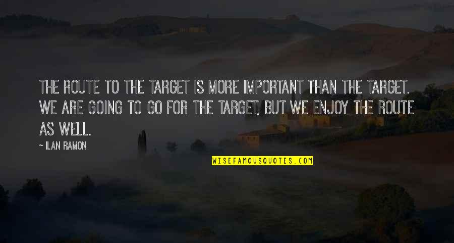 Ilan Ramon Quotes By Ilan Ramon: The route to the target is more important