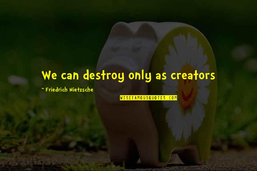 Ilana Broad City Quotes By Friedrich Nietzsche: We can destroy only as creators