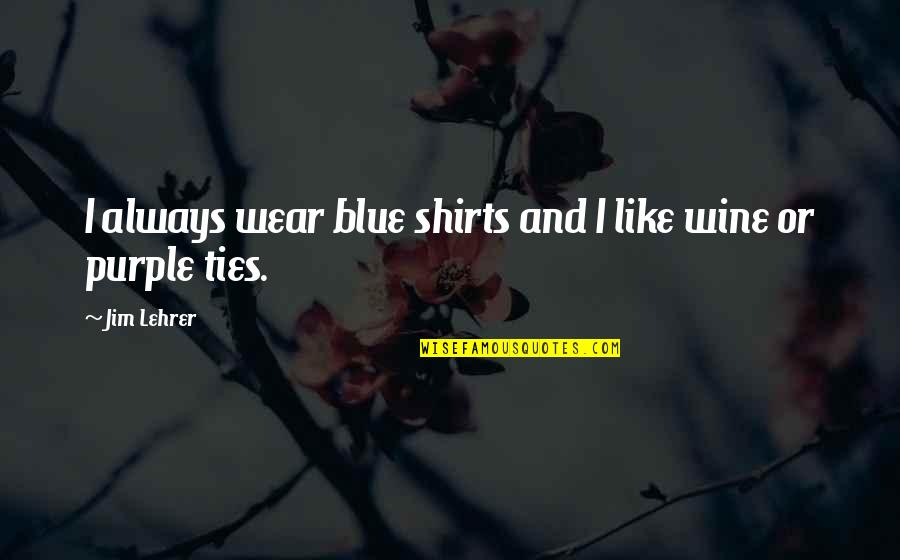 Ilana Broad City Quotes By Jim Lehrer: I always wear blue shirts and I like