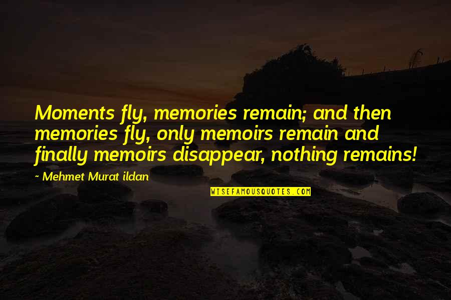 Ildan Quotes By Mehmet Murat Ildan: Moments fly, memories remain; and then memories fly,