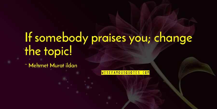 Ildan Quotes By Mehmet Murat Ildan: If somebody praises you; change the topic!