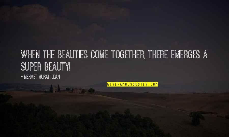 Ildan Quotes By Mehmet Murat Ildan: When the beauties come together, there emerges a