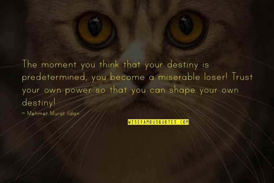 Ildan Quotes By Mehmet Murat Ildan: The moment you think that your destiny is