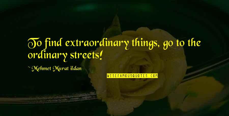 Ildan Quotes By Mehmet Murat Ildan: To find extraordinary things, go to the ordinary