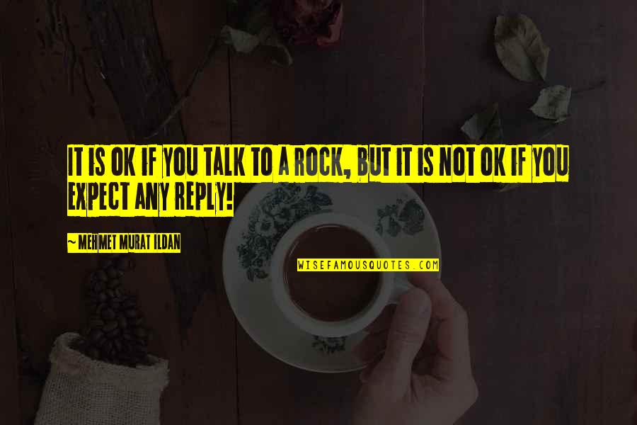 Ildan Quotes By Mehmet Murat Ildan: It is ok if you talk to a