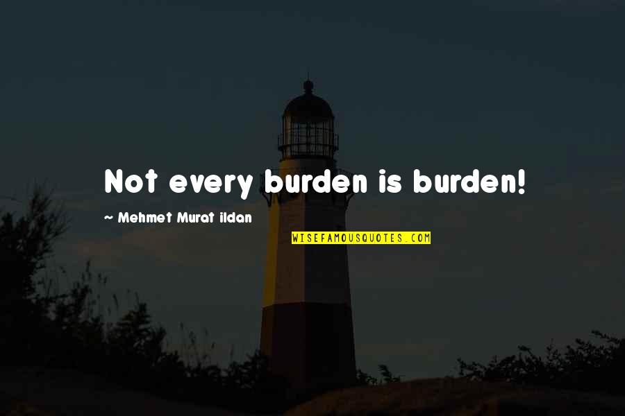 Ildan Quotes By Mehmet Murat Ildan: Not every burden is burden!