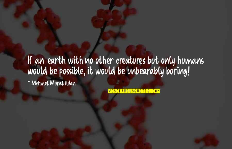 Ildan Quotes By Mehmet Murat Ildan: If an earth with no other creatures but