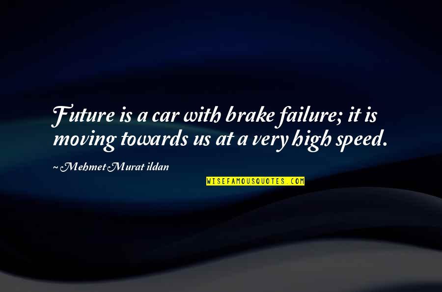 Ildan Quotes By Mehmet Murat Ildan: Future is a car with brake failure; it