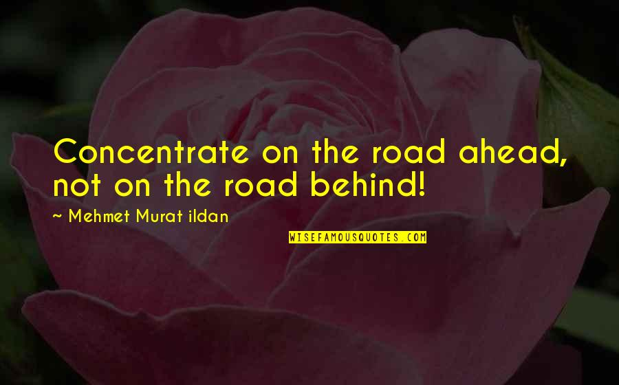 Ildan Quotes By Mehmet Murat Ildan: Concentrate on the road ahead, not on the