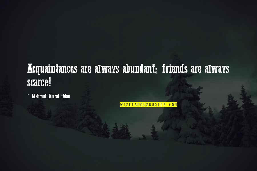 Ildan Quotes By Mehmet Murat Ildan: Acquaintances are always abundant; friends are always scarce!