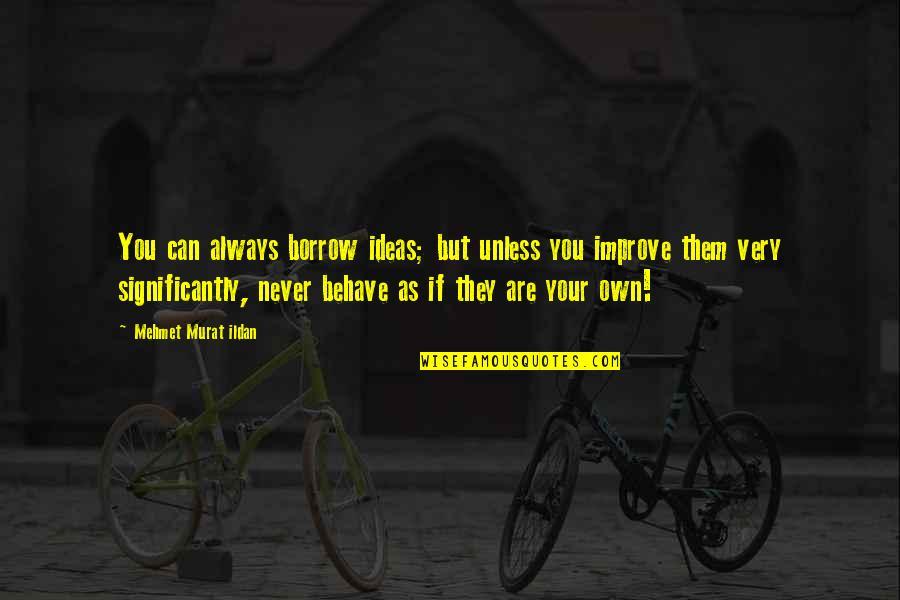 Ildan Quotes By Mehmet Murat Ildan: You can always borrow ideas; but unless you