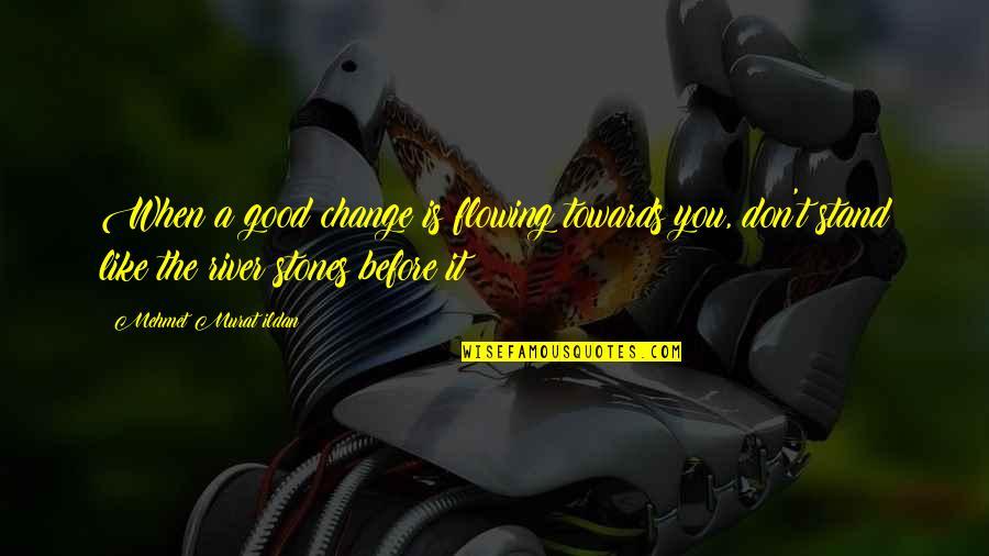 Ildan Quotes By Mehmet Murat Ildan: When a good change is flowing towards you,