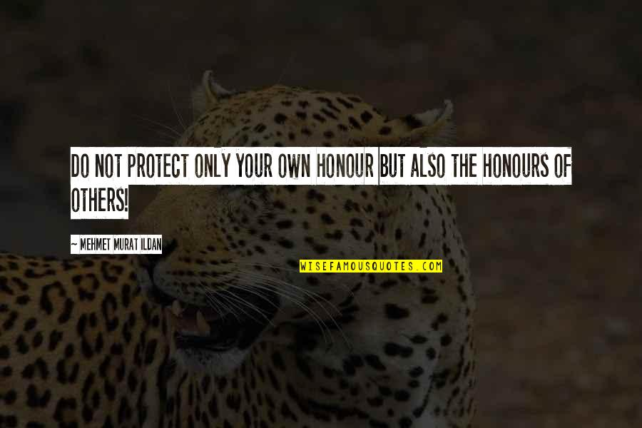 Ildan Quotes By Mehmet Murat Ildan: Do not protect only your own honour but