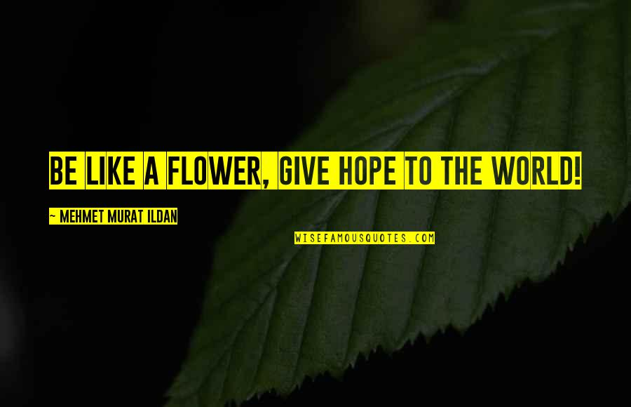 Ildan Quotes By Mehmet Murat Ildan: Be like a flower, give hope to the