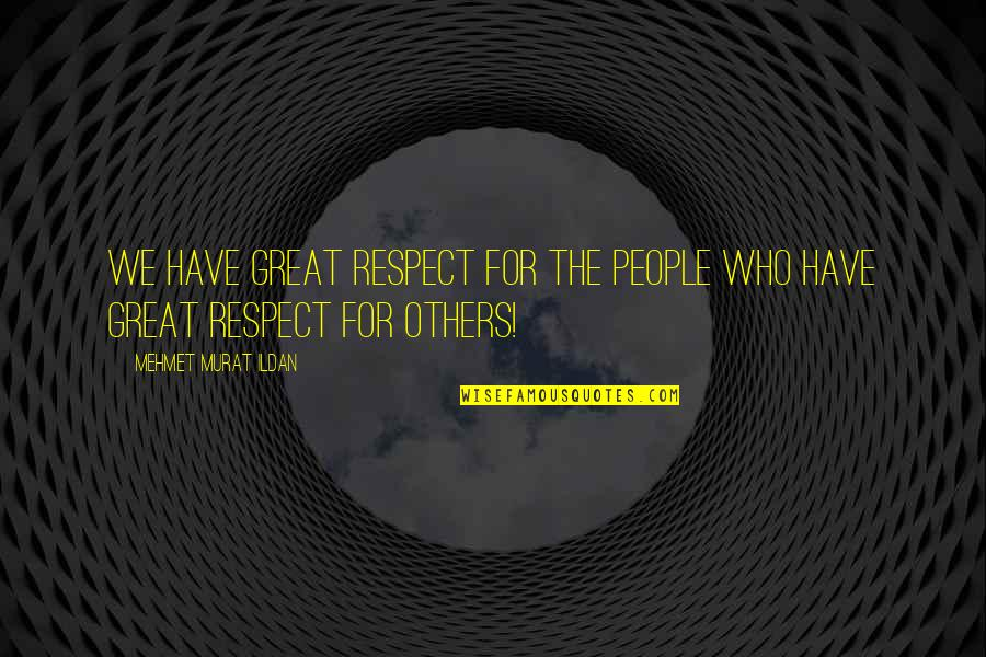 Ildan Quotes By Mehmet Murat Ildan: We have great respect for the people who