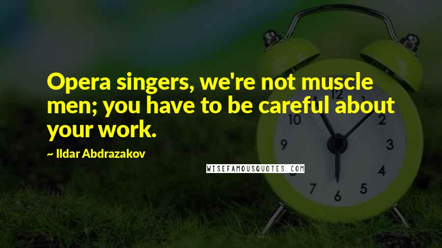 Ildar Abdrazakov quotes: Opera singers, we're not muscle men; you have to be careful about your work.