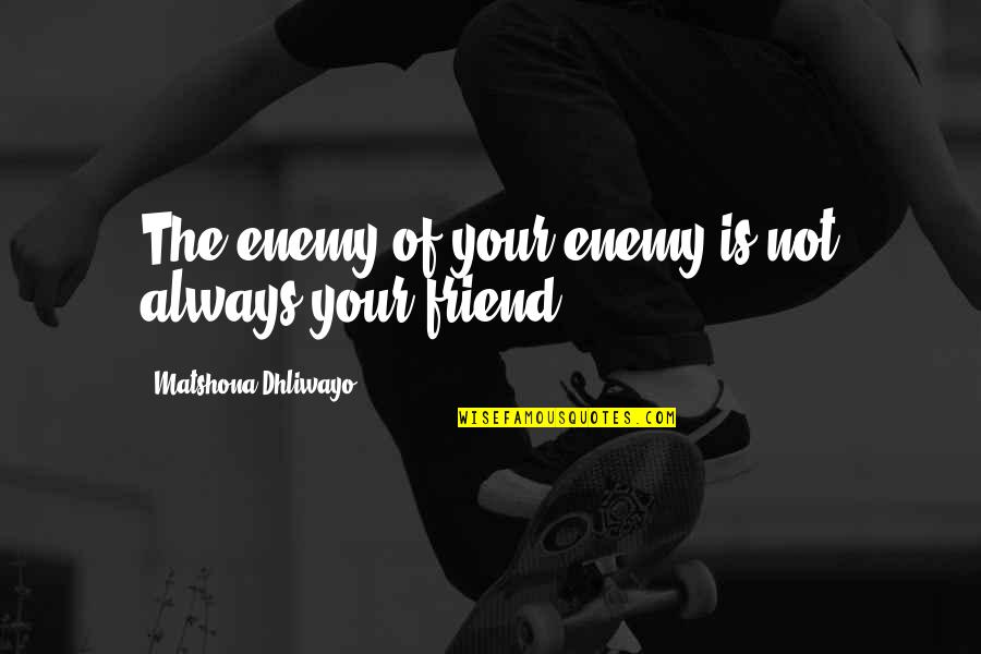 I'll Always Be There Best Friend Quotes By Matshona Dhliwayo: The enemy of your enemy is not always
