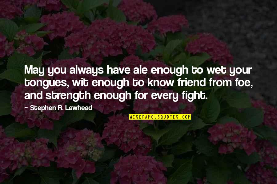I'll Always Be There Best Friend Quotes By Stephen R. Lawhead: May you always have ale enough to wet