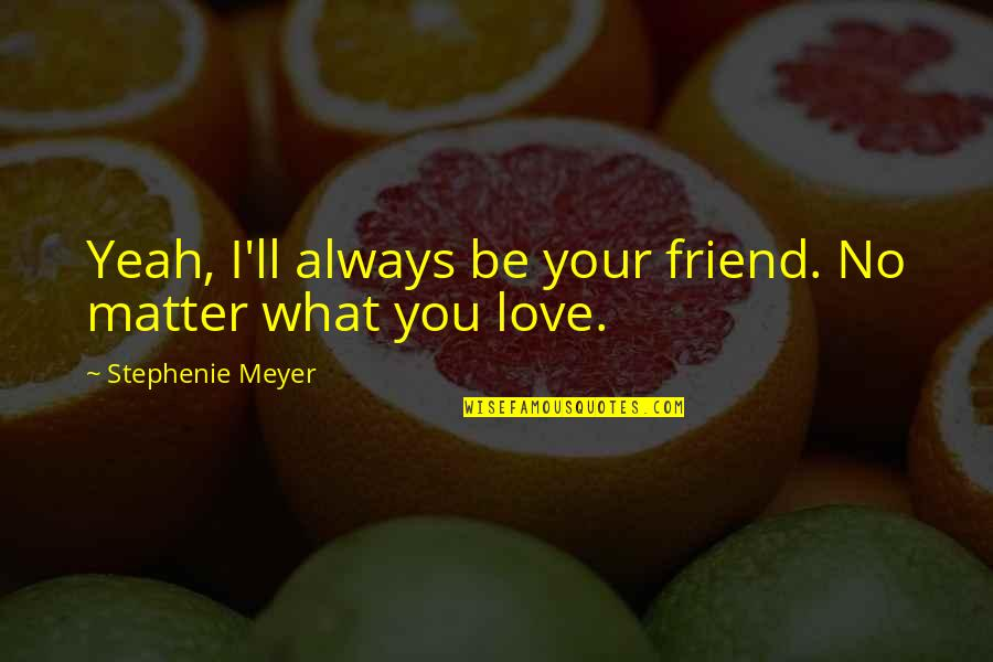 I'll Always Be There Best Friend Quotes By Stephenie Meyer: Yeah, I'll always be your friend. No matter