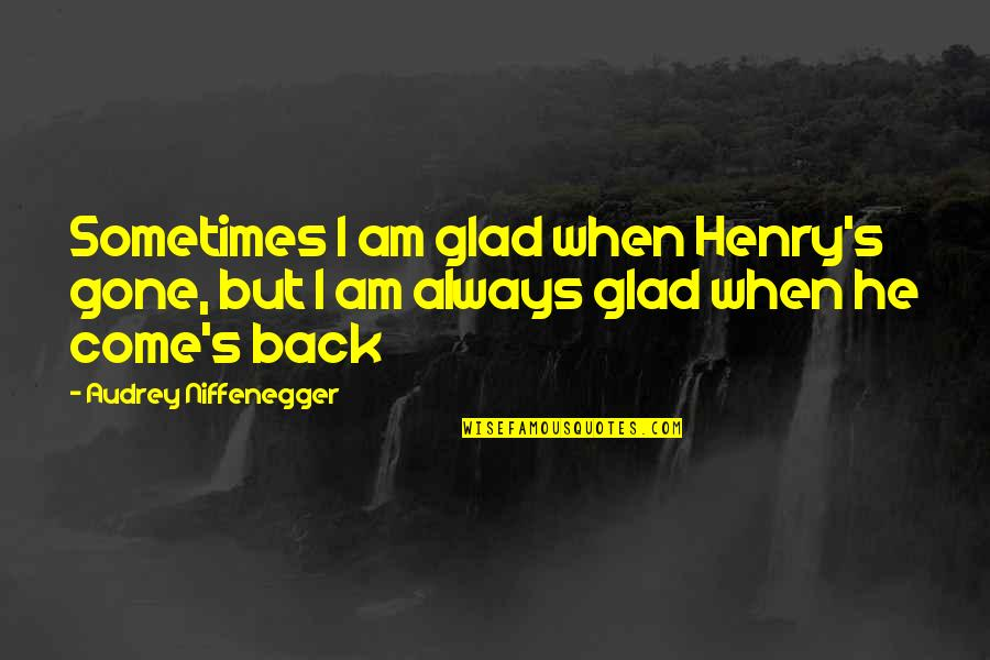 I'll Always Come Back To You Quotes By Audrey Niffenegger: Sometimes I am glad when Henry's gone, but