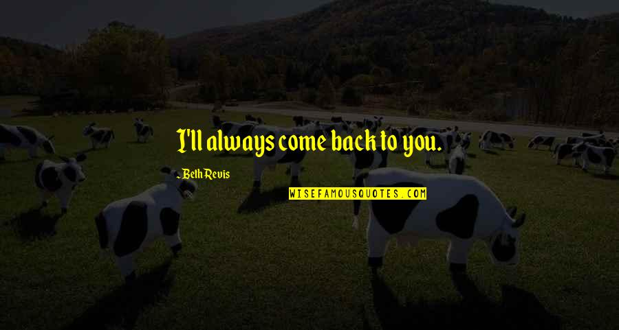 I'll Always Come Back To You Quotes By Beth Revis: I'll always come back to you.