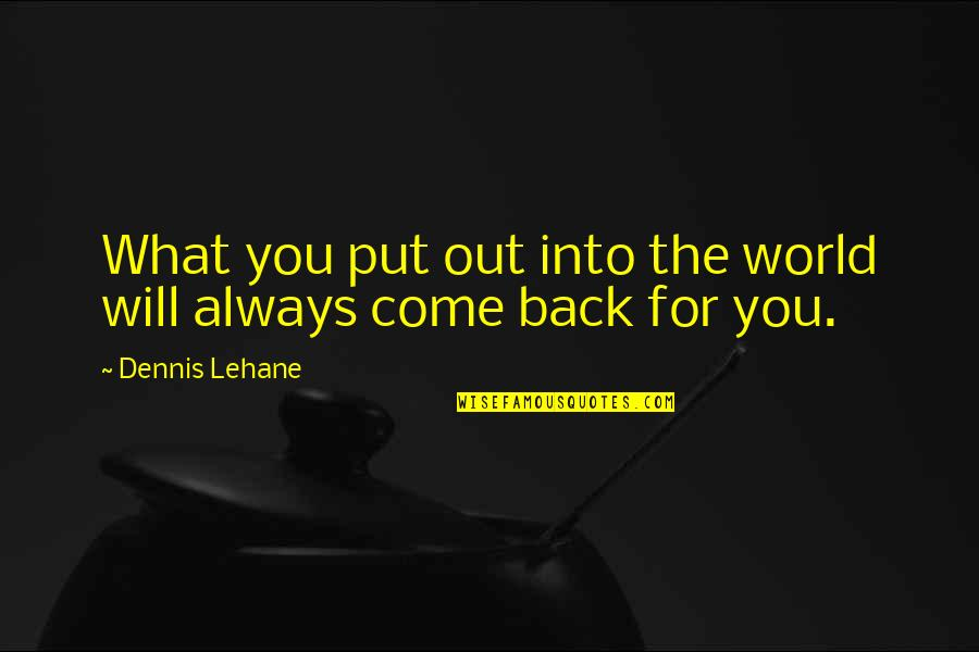 I'll Always Come Back To You Quotes By Dennis Lehane: What you put out into the world will