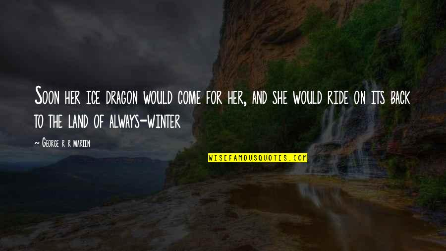 I'll Always Come Back To You Quotes By George R R Martin: Soon her ice dragon would come for her,